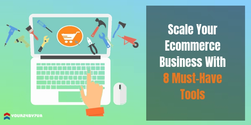 Scale Your Ecommerce Business With 8 Must-Have Tools